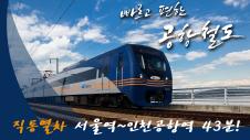 빠르고 편한 공항철도, 직통열차 서울역~인천공항역 43분!